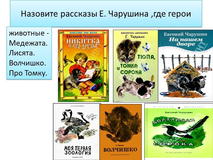 Назовите рассказы Е. Чарушина ,где герои животные -Медежата.Лисята. Волчишко....
