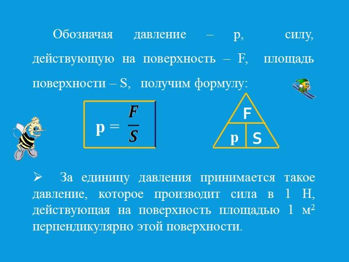 Обозначая давление – р,  силу, действующую на поверхность – F,  площадь...