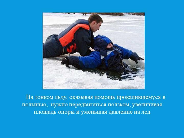 На тонком льду, оказывая помощь провалившемуся в полынью,  нужно передви...
