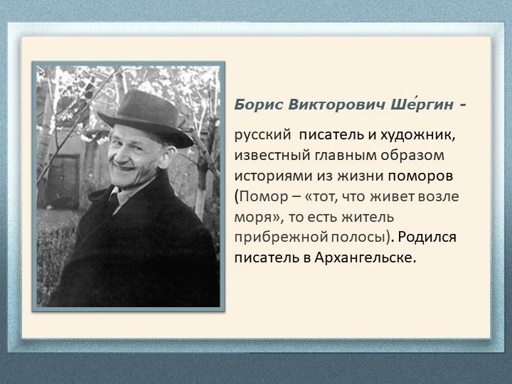 Борис Викторович Шергин -  русский  писатель и художник, известный главным о...