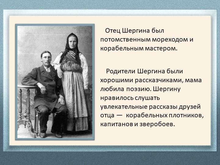 Отец Шергина был потомственным мореходом и корабельным мастером.    Родите...