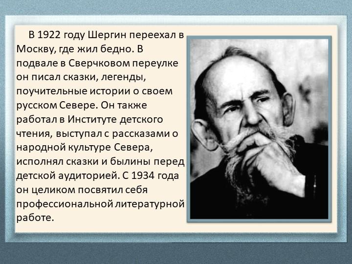 В 1922 году Шергин переехал в Москву, где жил бедно. В подвале в Сверч...