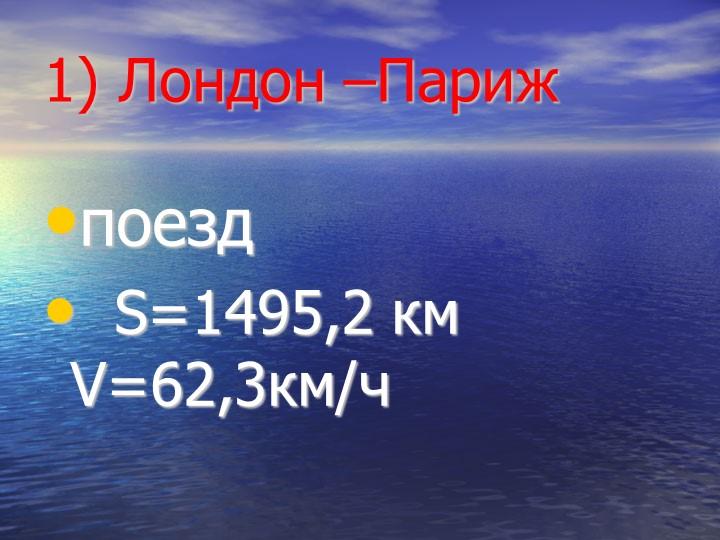 1) Лондон –Парижпоезд  S=1495,2 км  V=62,3км/ч