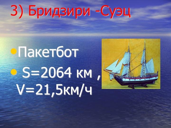 3) Бридзири -СуэцПакетбот S=2064 км , V=21,5км/ч