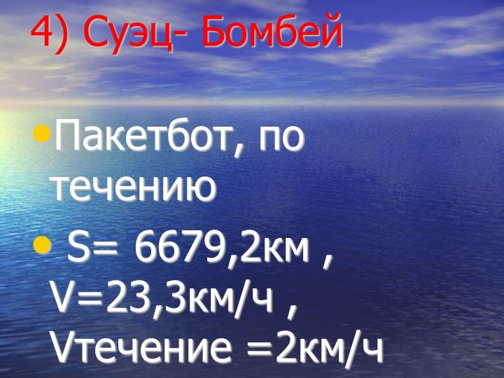 4) Суэц- БомбейПакетбот, по течению S= 6679,2км , V=23,3км/ч , Vтечение =2к...