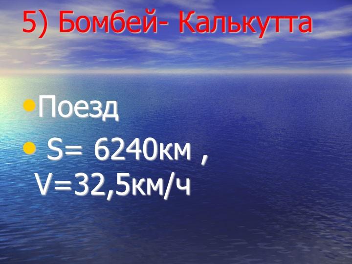 5) Бомбей- КалькуттаПоезд S= 6240км , V=32,5км/ч