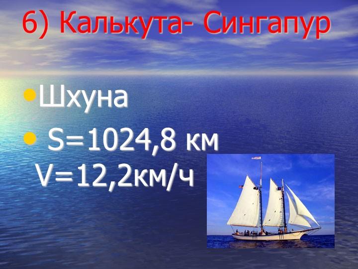 6) Калькута- СингапурШхуна S=1024,8 км  V=12,2км/ч