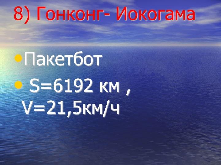 8) Гонконг- ИокогамаПакетбот S=6192 км , V=21,5км/ч