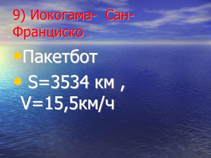 9) Иокогама-  Сан-ФранцискоПакетбот  S=3534 км , V=15,5км/ч