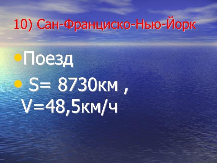 10) Сан-Франциско-Нью-ЙоркПоезд S= 8730км , V=48,5км/ч