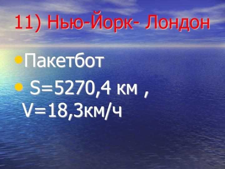 11) Нью-Йорк- ЛондонПакетбот S=5270,4 км , V=18,3км/ч