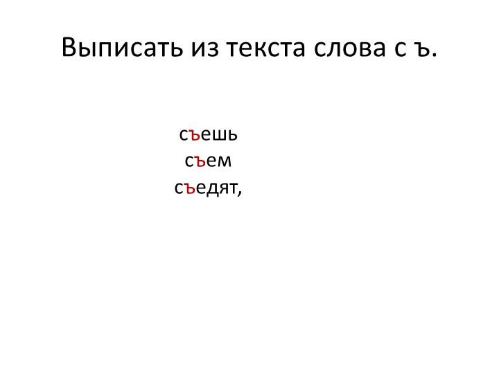 Выписать из текста слова с ъ.съешь съемсъедят,