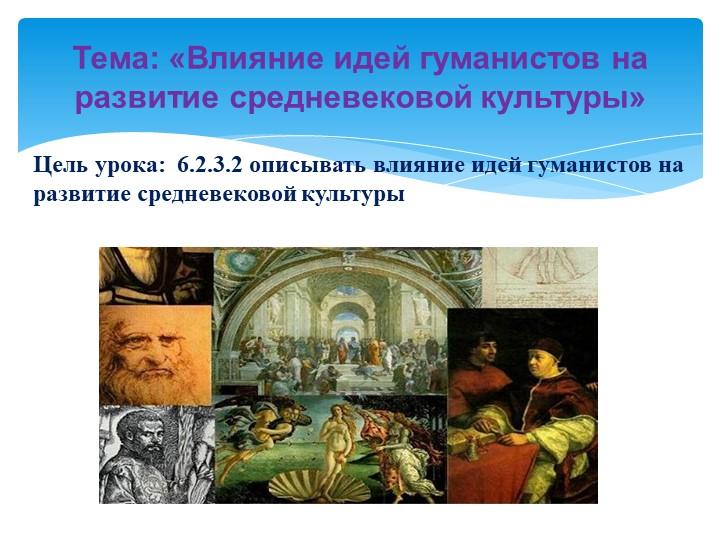 Цель урока:  6.2.3.2 описывать влияние идей гуманистов на развитие средневеко...