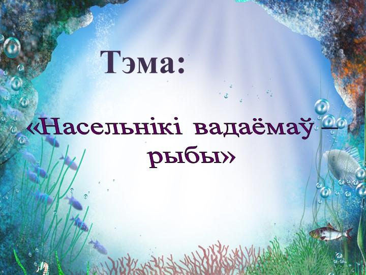 «Насельнікі вадаёмаў – рыбы»Тэма: