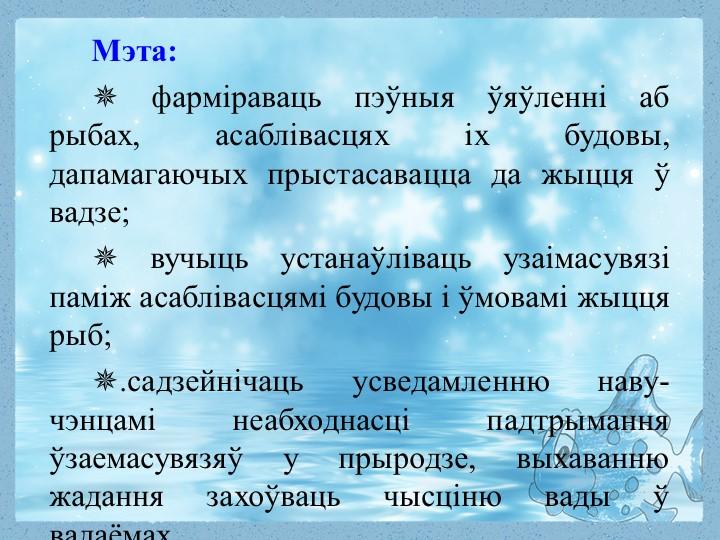 Мэта:✵ фарміраваць пэўныя ўяўленні аб рыбах, асаблівасцях іх будовы, дапамаг...