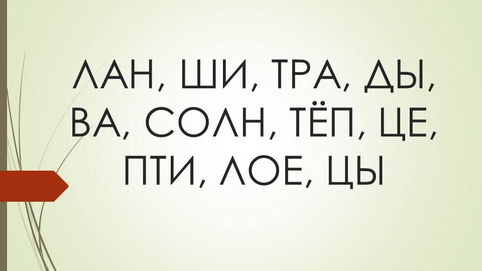 ЛАН, ШИ, ТРА, ДЫ, ВА, СОЛН, ТЁП, ЦЕ,  ПТИ, ЛОЕ, ЦЫ
