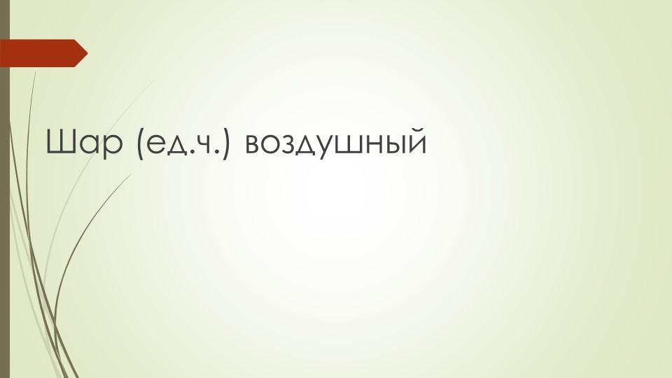Шар (ед.ч.) воздушный