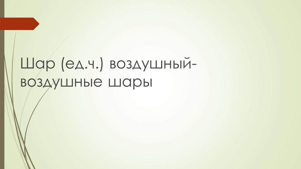 Шар (ед.ч.) воздушный- воздушные шары