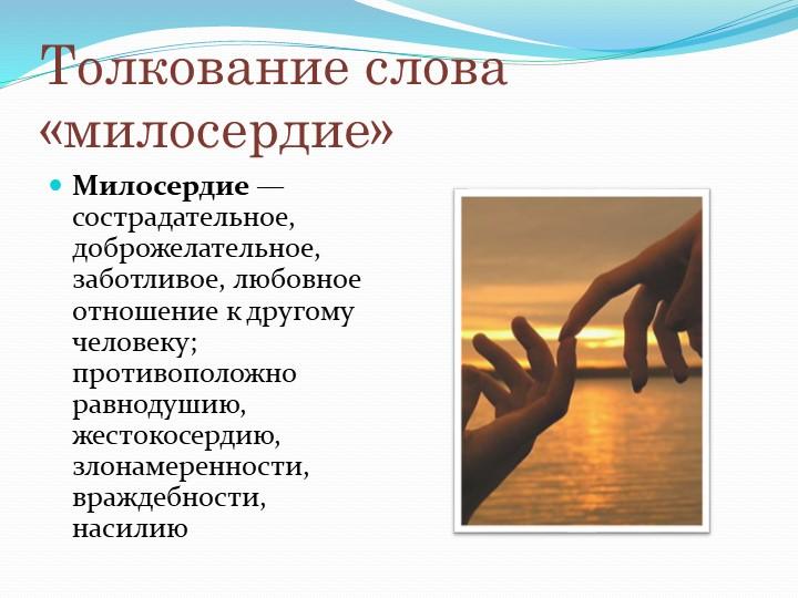Толкование слова «милосердие»Милосердие— сострадательное, доброжелательное,...