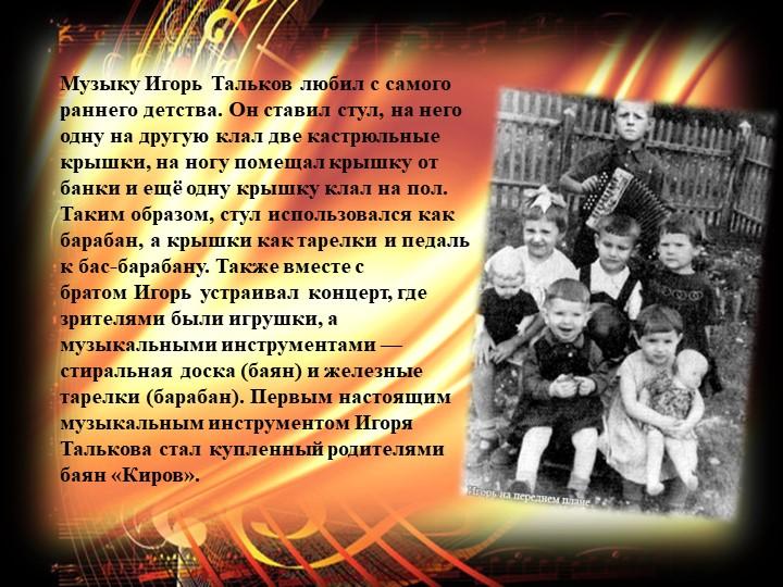 МузыкуИгорь Тальковлюбил с самого раннего детства. Он ставил стул, на него...