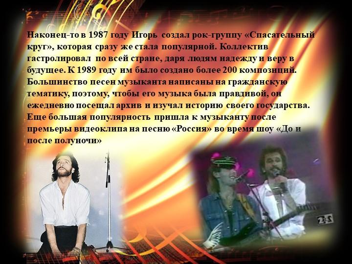 Наконец-то в 1987 году Игорь создал рок-группу «Спасательный круг», которая с...