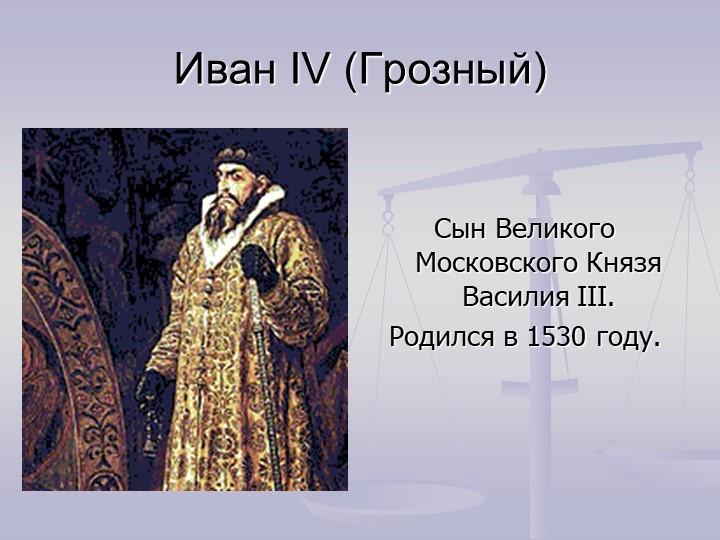 Иван IV (Грозный)Сын Великого Московского Князя Василия III.Родился в 1530...