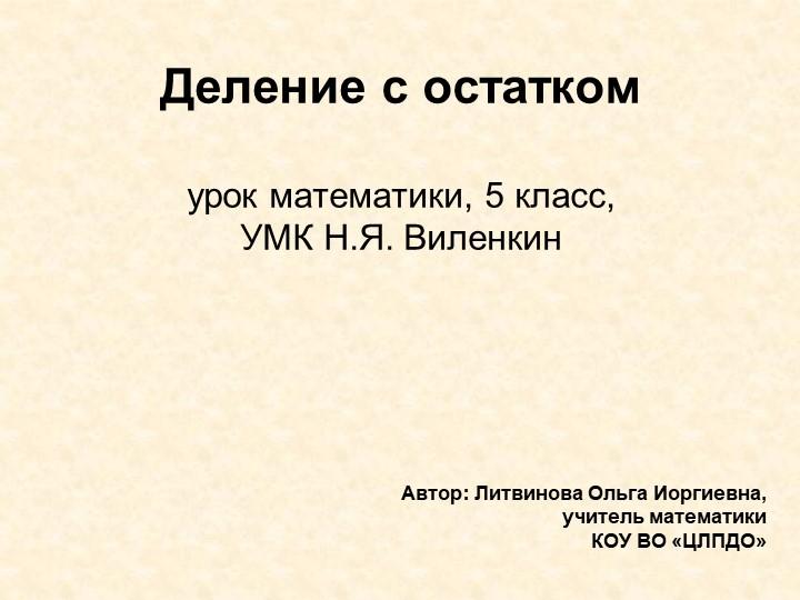 Деление с остаткомурок математики, 5 класс,УМК Н.Я. ВиленкинАвтор: Литвин...