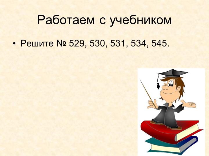 Работаем с учебникомРешите № 529, 530, 531, 534, 545.