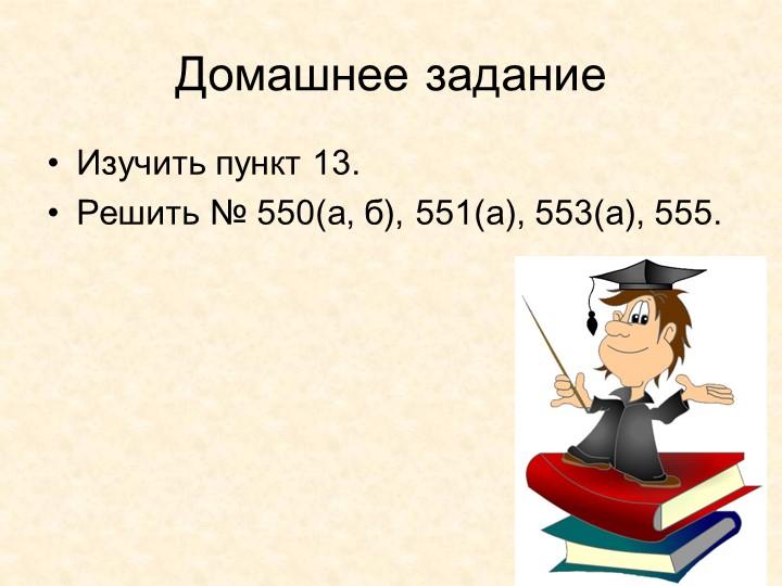 Домашнее заданиеИзучить пункт 13. Решить № 550(а, б), 551(а), 553(а), 555.