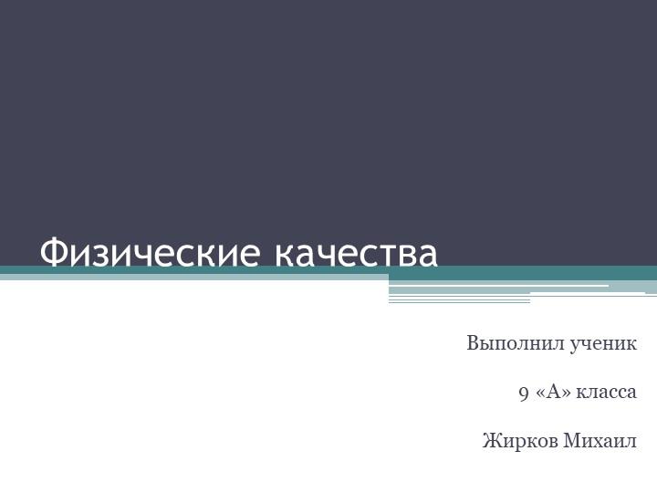 Физические качестваВыполнил ученик9 «А» классаЖирков Михаил