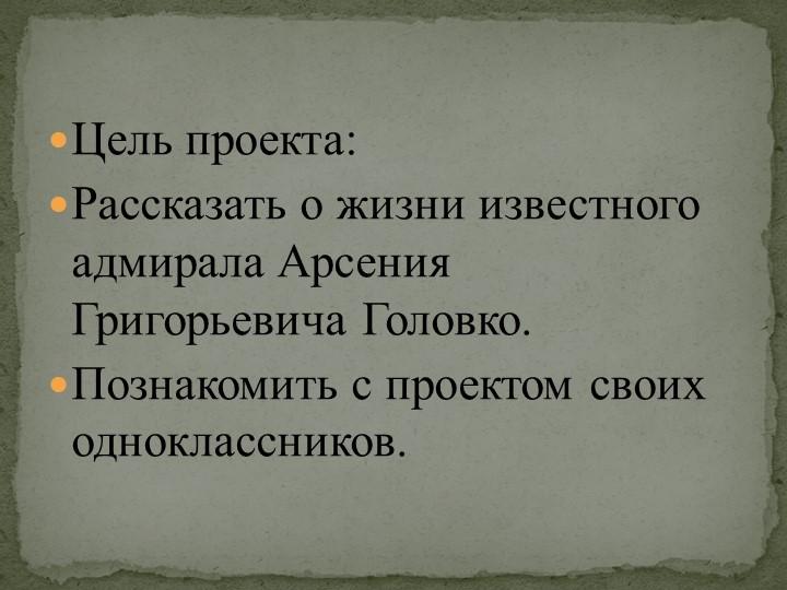 Цель проекта: Рассказать о жизни известного адмирала Арсения Григорьевича Го...