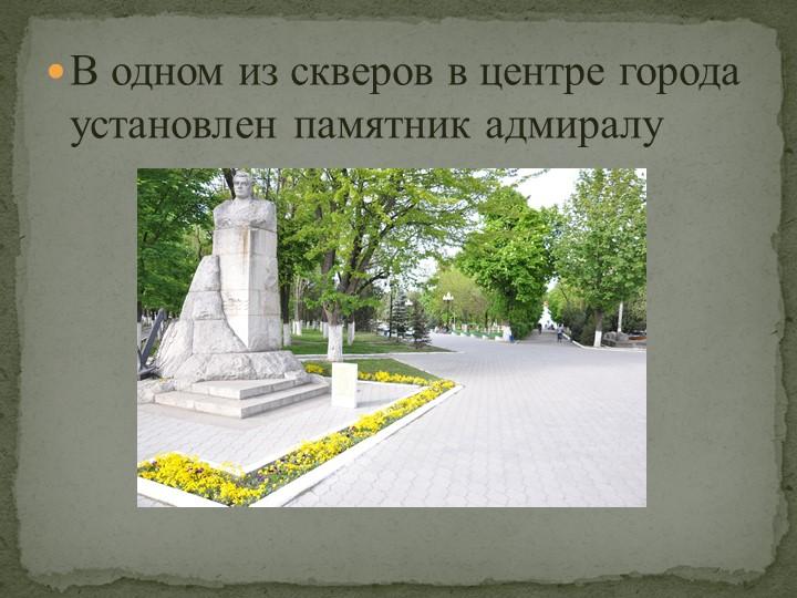 В одном из скверов в центре города установлен памятник адмиралу