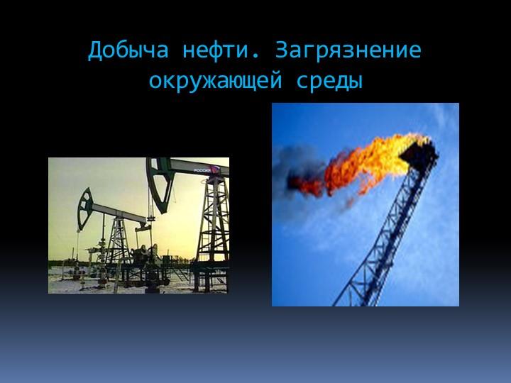 Добыча нефти. Загрязнение окружающей среды
