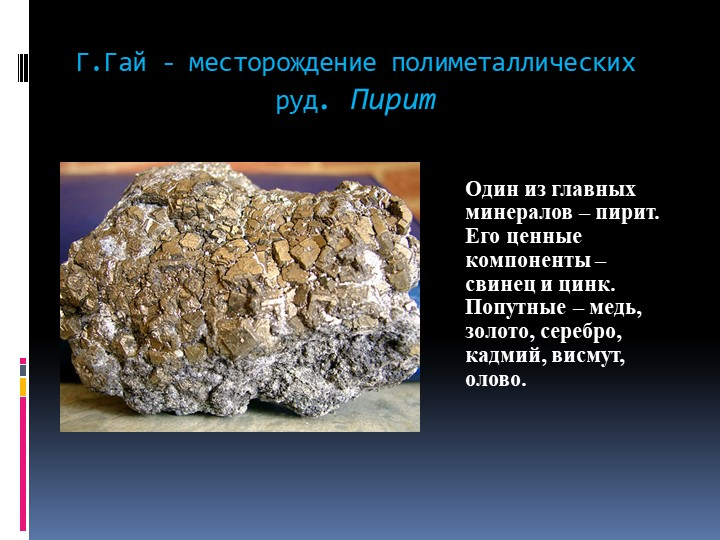 Г.Гай - месторождение полиметаллических руд. ПиритОдин из главных минералов –...