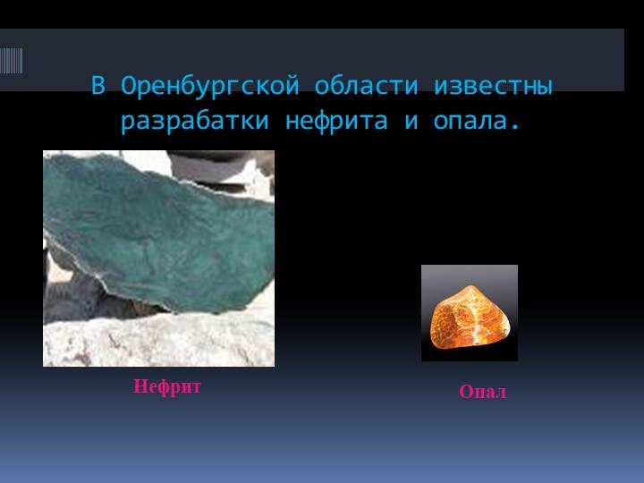 В Оренбургской области известны разрабатки нефрита и опала.НефритОпал