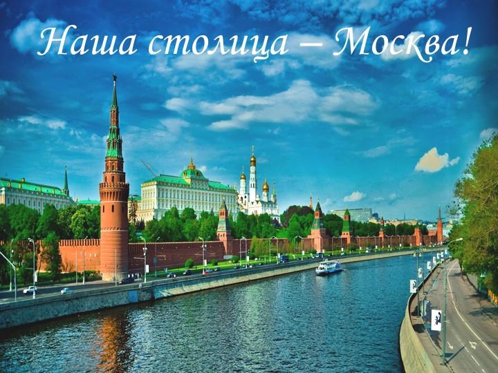 Наша столица – Москва!