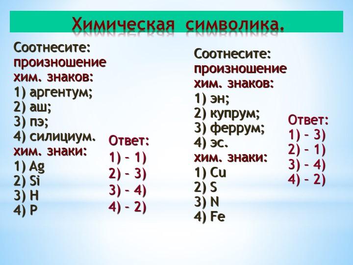 Соотнесите:произношениехим. знаков:1) аргентум;2) аш;3) пэ;4) силициум....