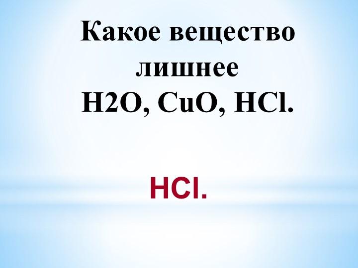 Какое вещество лишнееH2O, CuO, HCl. HCl.