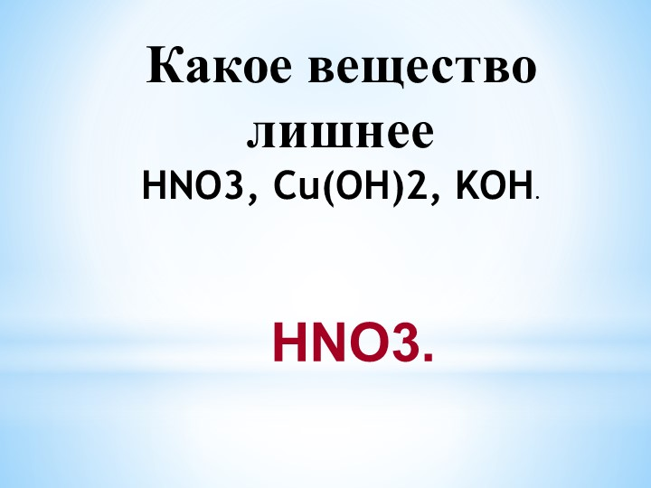 Какое вещество лишнееHNO3, Cu(OH)2, KOH. HNO3.