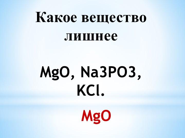 Какое вещество лишнееMgO, Na3PO3, KCl.  MgO