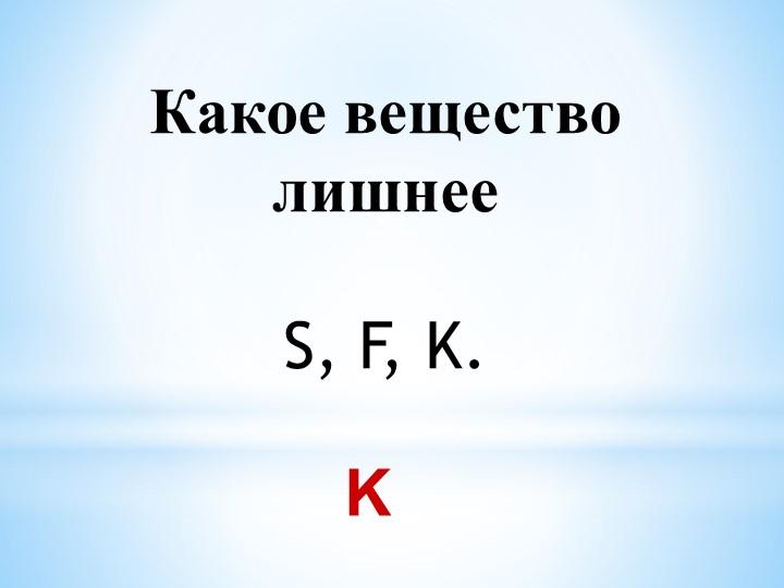 Какое вещество лишнееS, F, K.  K