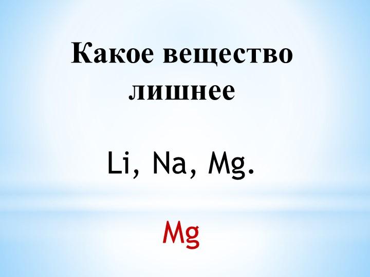 Какое вещество лишнееLi, Na, Mg.  Mg