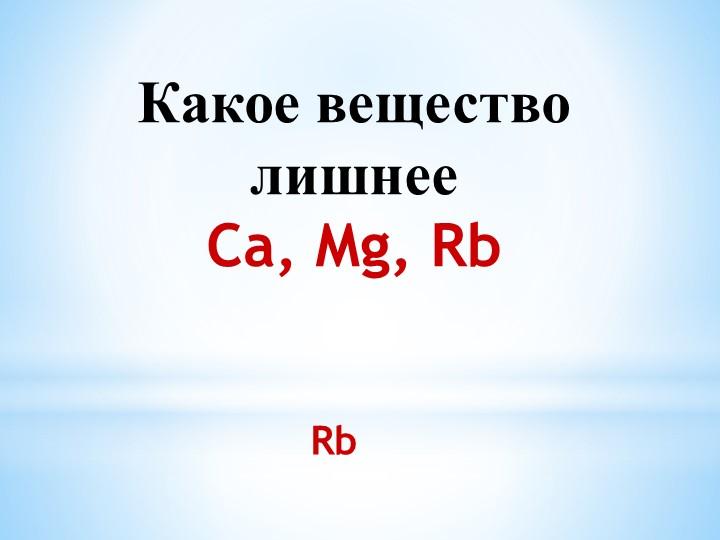 Какое вещество лишнееCa, Mg, Rb Rb