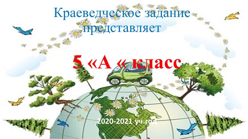 Краеведческое задание представляет5 «А « класс2020-2021 уч.год