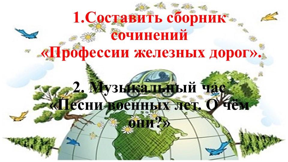 1.Составить сборник сочинений «Профессии железных дорог».2. Музыкаль...