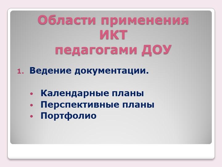 Области применения ИКТ педагогами ДОУВедение документации.Календарные пла...