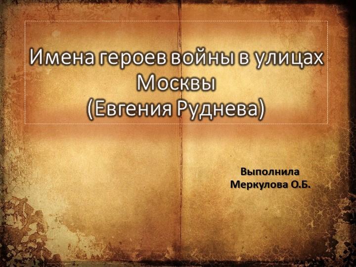 Имена героев войны в улицах Москвы(Евгения Руднева)Выполнила Меркулова О.Б.