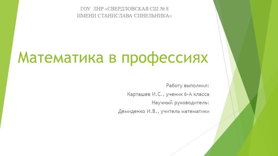 Математика в профессияхРаботу выполнил:Карташев И.С., ученик 6-А классаНауч...