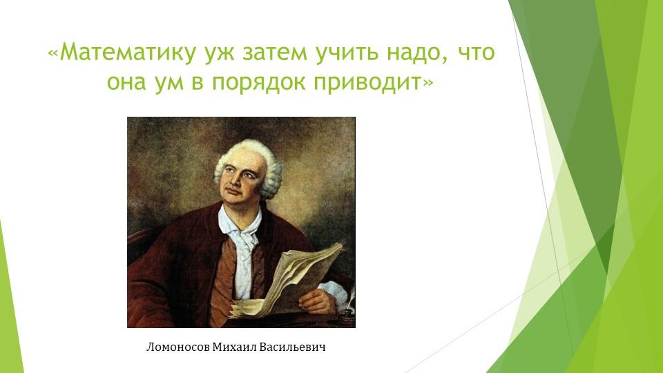 «Математику уж затем учить надо, что она ум в порядок приводит»Ломоносов Миха...