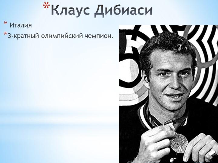 Клаус ДибиасиИталия3-кратный олимпийский чемпион.